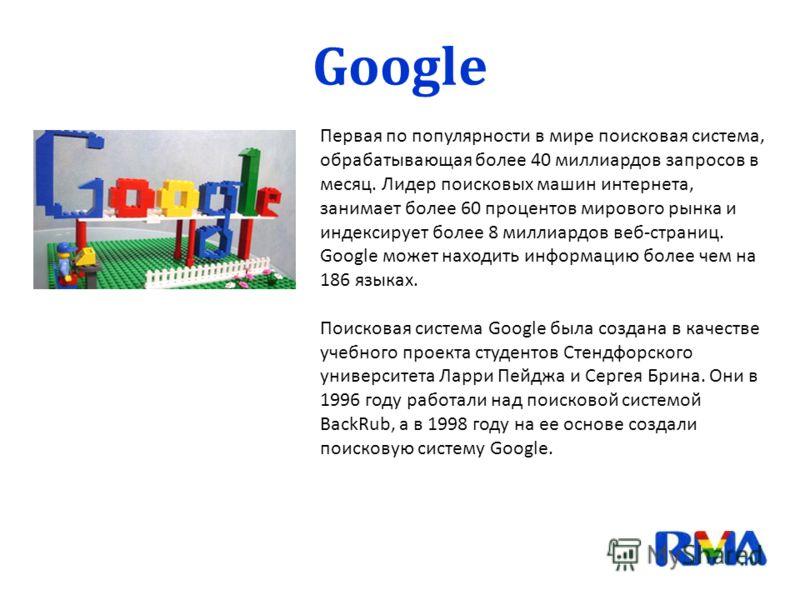 Первая по популярности в мире поисковая система, обрабатывающая более 40 миллиардов запросов в месяц. Лидер поисковых машин интернета, занимает более 60 процентов мирового рынка и индексирует более 8 миллиардов веб-страниц. Google может находить инфо