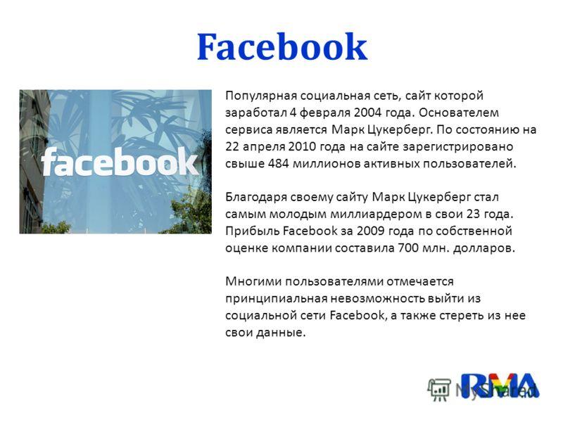 Facebook Популярная социальная сеть, сайт которой заработал 4 февраля 2004 года. Основателем сервиса является Марк Цукерберг. По состоянию на 22 апреля 2010 года на сайте зарегистрировано свыше 484 миллионов активных пользователей. Благодаря своему с