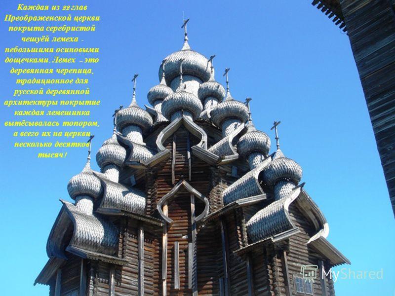 Каждая из 22 глав Преображенской церкви покрыта серебристой чешуёй лемеха - небольшими осиновыми дощечками. Лемех – это деревянная черепица, традиционное для русской деревянной архитектуры покрытие каждая лемешинка вытёсывалась топором, а всего их на