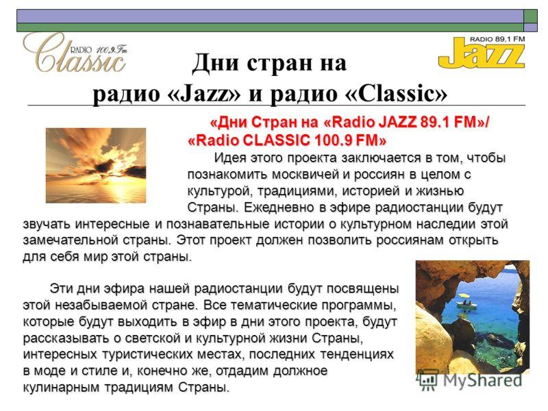 Дни стран на радио «Jazz» и радио «Classic» «Дни Стран на «Radio JAZZ 89.1 FM»/ «Radio CLASSIC 100.9 FM» Идея этого проекта заключается в том, чтобы познакомить москвичей и россиян в целом с культурой, традициями, историей и жизнью Страны. Ежедневно