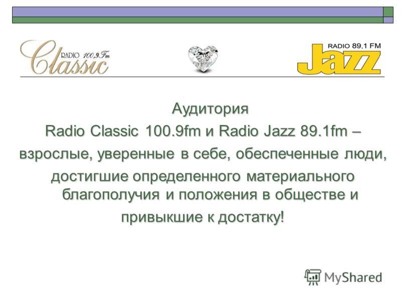 Аудитория Radio Classic 100.9fm и Radio Jazz 89.1fm – взрослые, уверенные в себе, обеспеченные люди, достигшие определенного материального благополучия и положения в обществе и привыкшие к достатку!