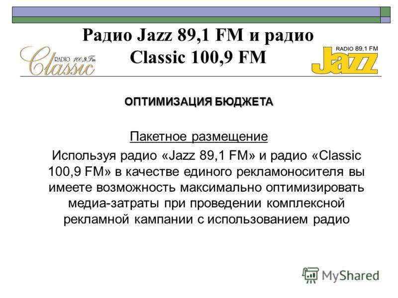 Радио Jazz 89,1 FM и радио Classic 100,9 FM ОПТИМИЗАЦИЯ БЮДЖЕТА Пакетное размещение Используя радио «Jazz 89,1 FM» и радио «Classic 100,9 FM» в качестве единого рекламоносителя вы имеете возможность максимально оптимизировать медиа-затраты при провед
