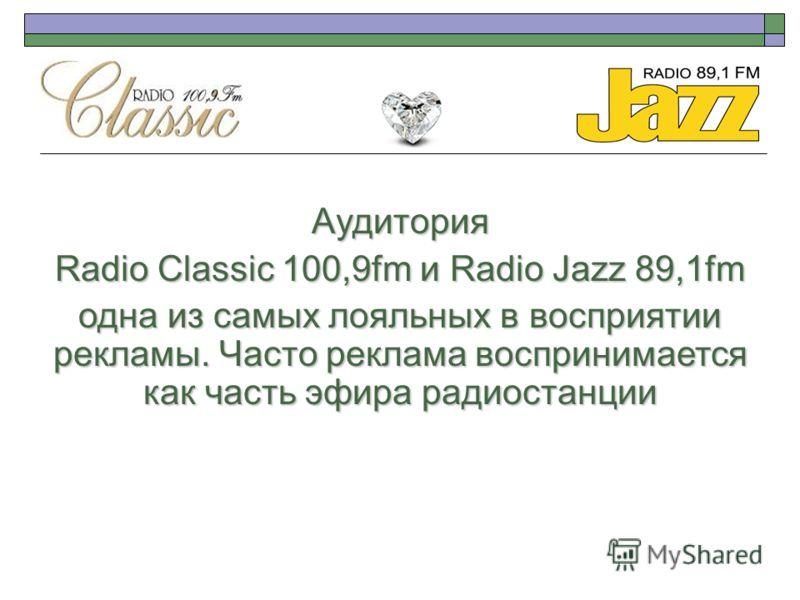Аудитория Radio Classic 100,9fm и Radio Jazz 89,1fm одна из самых лояльных в восприятии рекламы. Часто реклама воспринимается как часть эфира радиостанции