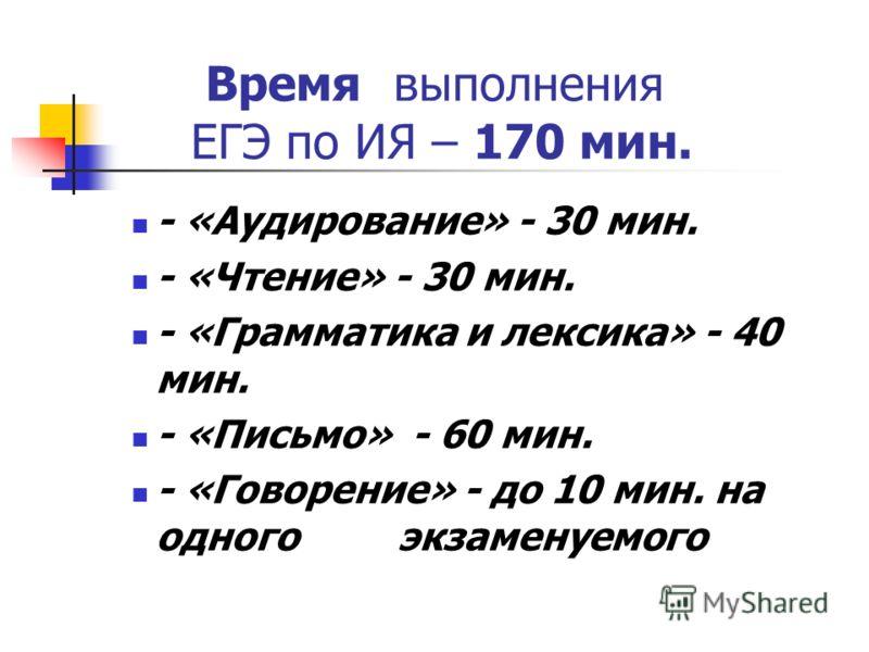 Время выполнения ЕГЭ по ИЯ – 170 мин. - «Аудирование» - 30 мин. - «Чтение» - 30 мин. - «Грамматика и лексика» - 40 мин. - «Письмо» - 60 мин. - «Говорение» - до 10 мин. на одного экзаменуемого