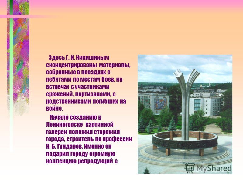 Здесь Г. И. Никишиным сконцентрированы материалы, собранные в поездках с ребятами по местам боев, на встречах с участниками сражений, партизанами, с родственниками погибших на войне. Начало созданию в Лениногорске картинной галереи положил старожил г