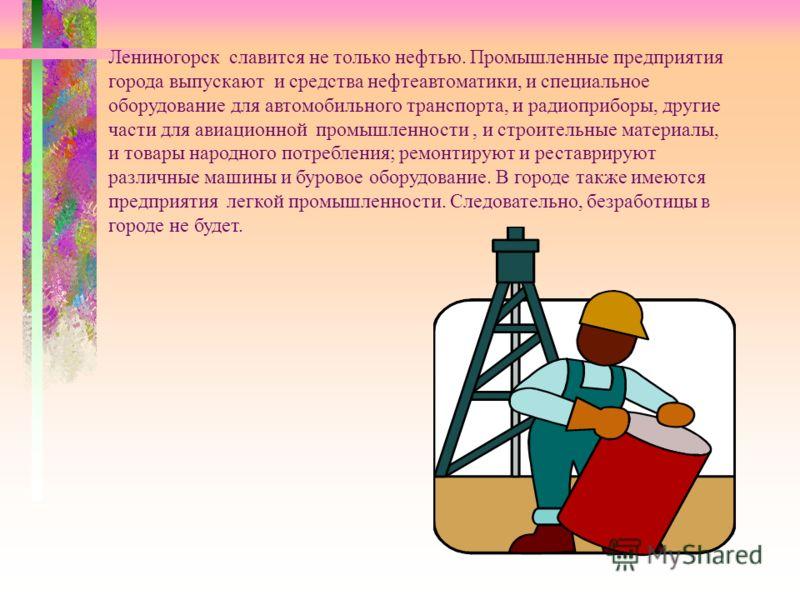 Лениногорск славится не только нефтью. Промышленные предприятия города выпускают и средства нефтеавтоматики, и специальное оборудование для автомобильного транспорта, и радиоприборы, другие части для авиационной промышленности, и строительные материа