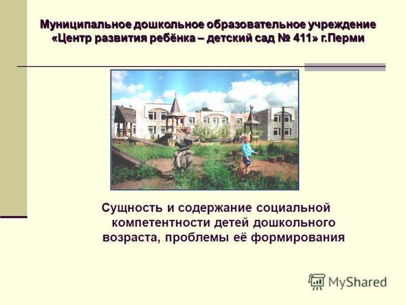Сущность и содержание социальной компетентности детей дошкольного возраста, проблемы её формирования Муниципальное дошкольное образовательное учреждение «Центр развития ребёнка – детский сад 411» г.Перми