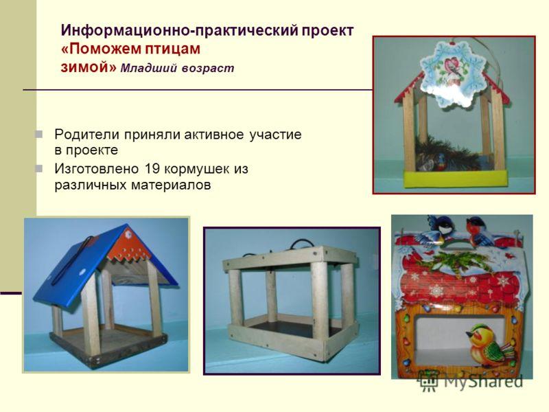 Информационно-практический проект «Поможем птицам зимой» Младший возраст Родители приняли активное участие в проекте Изготовлено 19 кормушек из различных материалов