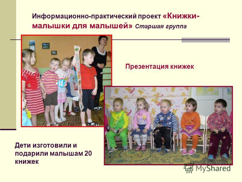 Презентация книжек Информационно-практический проект «Книжки- малышки для малышей» Старшая группа Дети изготовили и подарили малышам 20 книжек