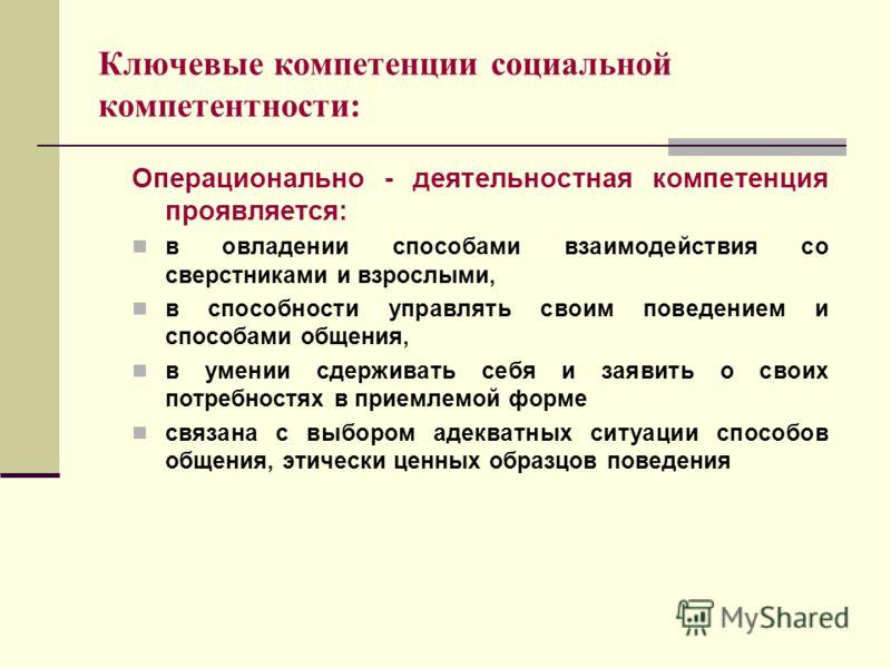 Ключевые компетенции социальной компетентности: Операционально - деятельностная компетенция проявляется: в овладении способами взаимодействия со сверстниками и взрослыми, в способности управлять своим поведением и способами общения, в умении сдержива