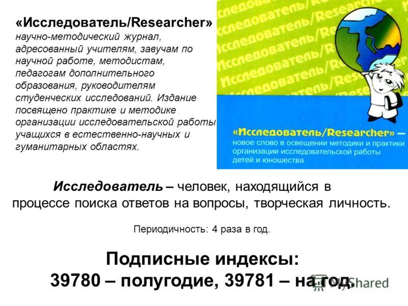 Исследователь – человек, находящийся в процессе поиска ответов на вопросы, творческая личность. Периодичность: 4 раза в год. Подписные индексы: 39780 – полугодие, 39781 – на год. «Исследователь/Researcher» научно-методический журнал, адресованный учи