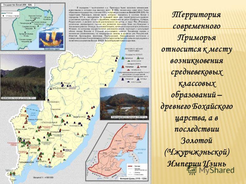 Территория современного Приморья относится к месту возникновения средневековых классовых образований – древнего Бохайского царства, а в последствии Золотой (Чжурчжэньской) Империи Цзинь