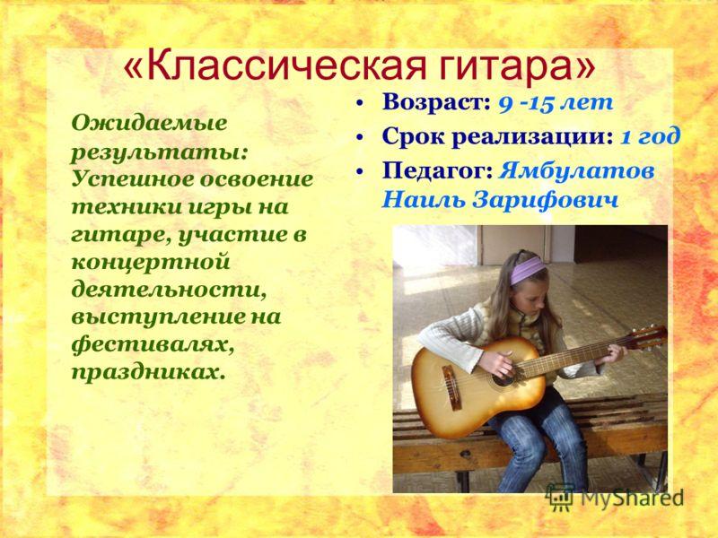 «Классическая гитара» Ожидаемые результаты: Успешное освоение техники игры на гитаре, участие в концертной деятельности, выступление на фестивалях, праздниках. Возраст: 9 -15 лет Срок реализации: 1 год Педагог: Ямбулатов Наиль Зарифович