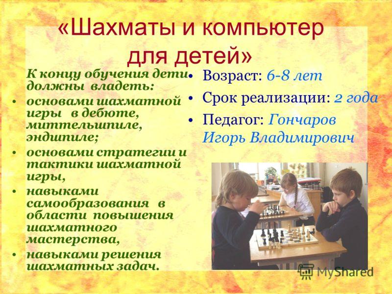 «Шахматы и компьютер для детей» К концу обучения дети должны владеть: основами шахматной игры в дебюте, миттельшпиле, эндшпиле; основами стратегии и тактики шахматной игры, навыками самообразования в области повышения шахматного мастерства, навыками