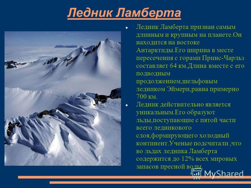 Ледник Ламберта Ледник Ламберта признан самым длинным и крупным на планете.Он находится на востоке Антарктиды.Его ширина в месте пересечения с горами Принс-Чарльз составляет 64 км.Длина вместе с его подводным продолжением,шельфовым ледником Эймери,ра