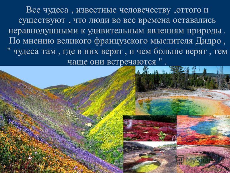 Все чудеса, известные человечеству,оттого и существуют, что люди во все времена оставались неравнодушными к удивительным явлениям природы. По мнению великого французского мыслителя Дидро,