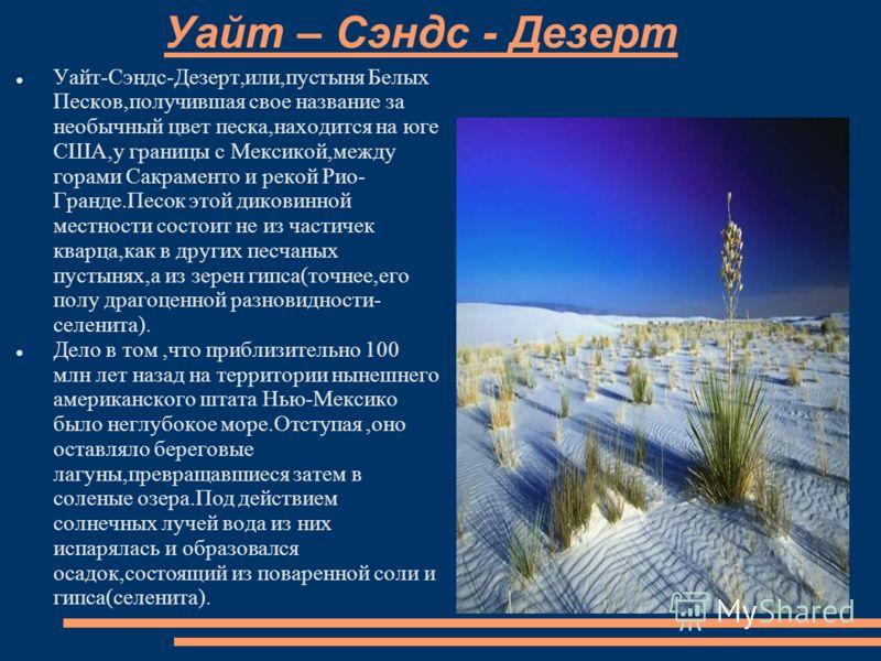 Уайт – Сэндс - Дезерт Уайт-Сэндс-Дезерт,или,пустыня Белых Песков,получившая свое название за необычный цвет песка,находится на юге США,у границы с Мексикой,между горами Сакраменто и рекой Рио- Гранде.Песок этой диковинной местности состоит не из част