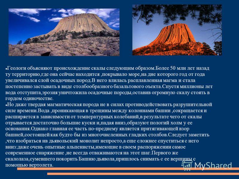 Геологи объясняют происхождение скалы следующим образом.Более 50 млн лет назад ту территорию,где она сейчас находится,покрывало море,на дне которого год от года увеличивался слой осадочных пород.В него влилась расплавленная магма и стала постепенно з