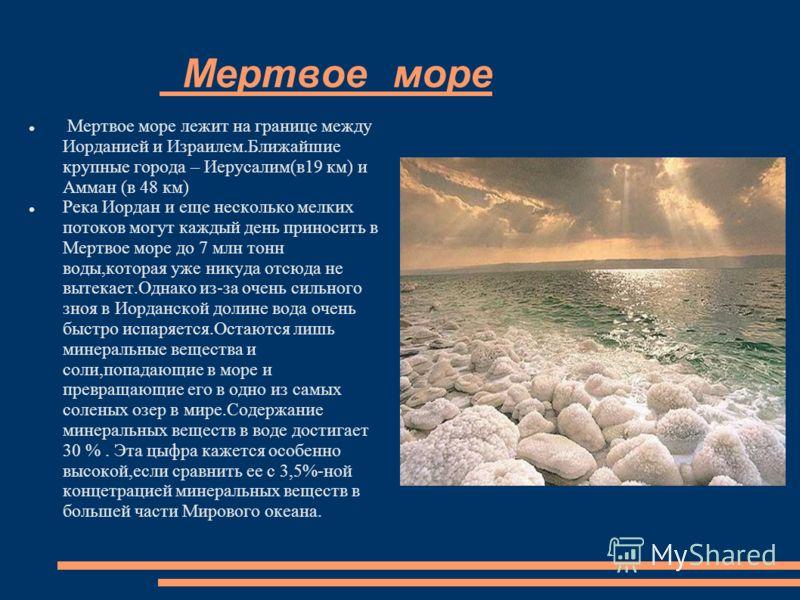 Мертвое море Мертвое море лежит на границе между Иорданией и Израилем.Ближайшие крупные города – Иерусалим(в19 км) и Амман (в 48 км) Река Иордан и еще несколько мелких потоков могут каждый день приносить в Мертвое море до 7 млн тонн воды,которая уже