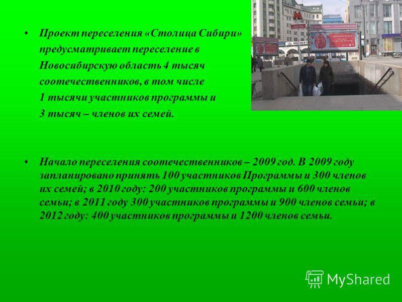 Проект переселения «Столица Сибири» предусматривает переселение в Новосибирскую область 4 тысяч соотечественников, в том числе 1 тысячи участников программы и 3 тысяч – членов их семей. Начало переселения соотечественников – 2009 год. В 2009 году зап