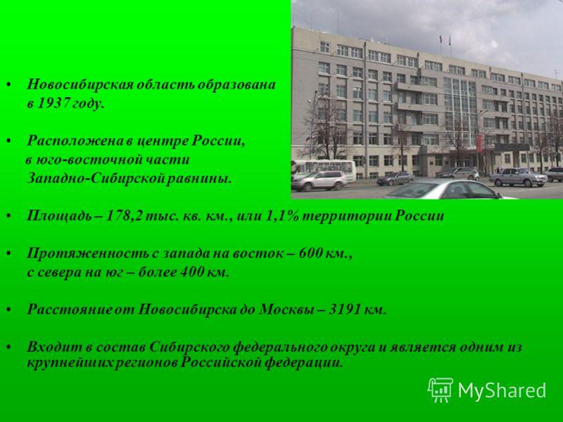 Новосибирская область образована в 1937 году. Расположена в центре России, в юго-восточной части Западно-Сибирской равнины. Площадь – 178,2 тыс. кв. км., или 1,1% территории России Протяженность с запада на восток – 600 км., с севера на юг – более 40