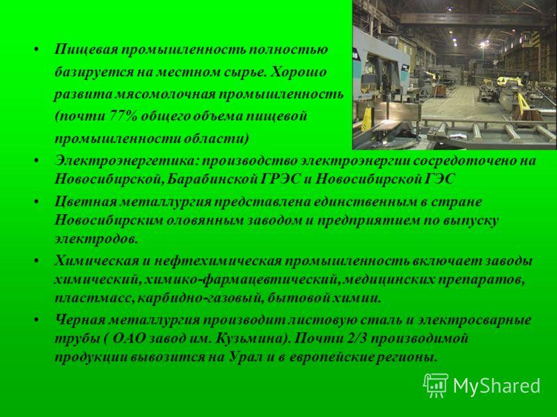 Пищевая промышленность полностью базируется на местном сырье. Хорошо развита мясомолочная промышленность (почти 77% общего объема пищевой промышленности области) Электроэнергетика: производство электроэнергии сосредоточено на Новосибирской, Барабинск