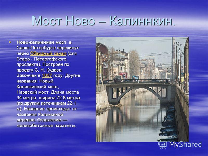 Мост Ново – Калиннкин. Ново-калин́нкин мост в Санкт-Петербурге перекинут через Обводный канал (для Старо - Петергофского проспекта). Построен по проекту С. Н. Кудаса. Закончен в 1857 году. Другие названия: Новый Калинкинский мост, Нарвский мост. Длин