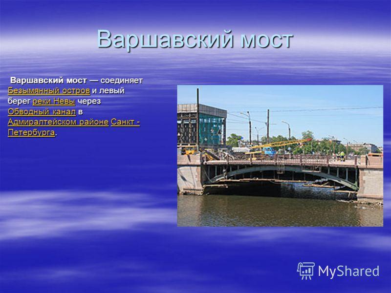 Варшавский мост Варшавский мост соединяет Безымянный остров и левый берег реки Невы через Обводный канал в Адмиралтейском районе Санкт - Петербурга. Варшавский мост соединяет Безымянный остров и левый берег реки Невы через Обводный канал в Адмиралтей