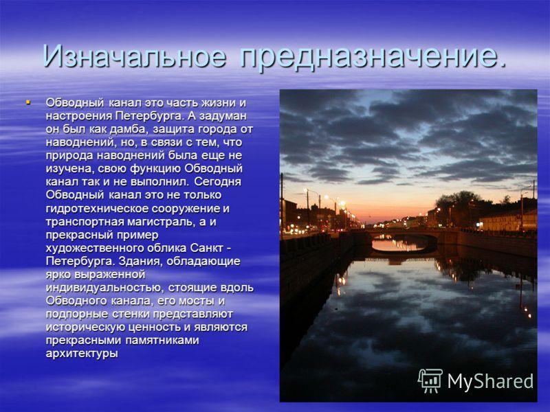 Изначальное предназначение. Обводный канал это часть жизни и настроения Петербурга. А задуман он был как дамба, защита города от наводнений, но, в связи с тем, что природа наводнений была еще не изучена, свою функцию Обводный канал так и не выполнил.