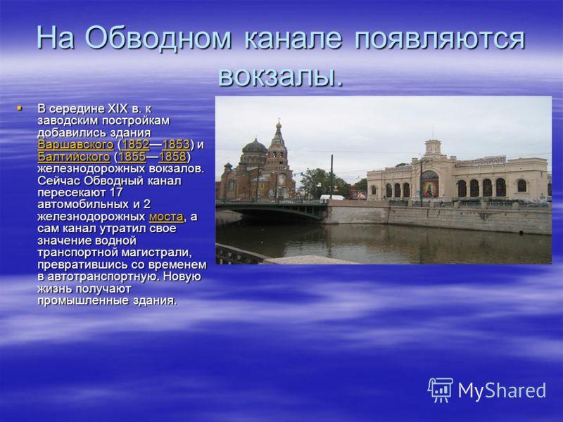 На Обводном канале появляются вокзалы. В середине XIX в. к заводским постройкам добавились здания Варшавского (18521853) и Балтийского (18551858) железнодорожных вокзалов. Сейчас Обводный канал пересекают 17 автомобильных и 2 железнодорожных моста, а