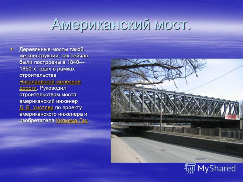 Американский мост. Деревянные мосты такой же конструкции, как сейчас, были построены в 1840 1850-х годах в рамках строительства Николаевской железной дороги. Руководил строительством моста американский инженер Д. В. Уистлер по проекту американского и