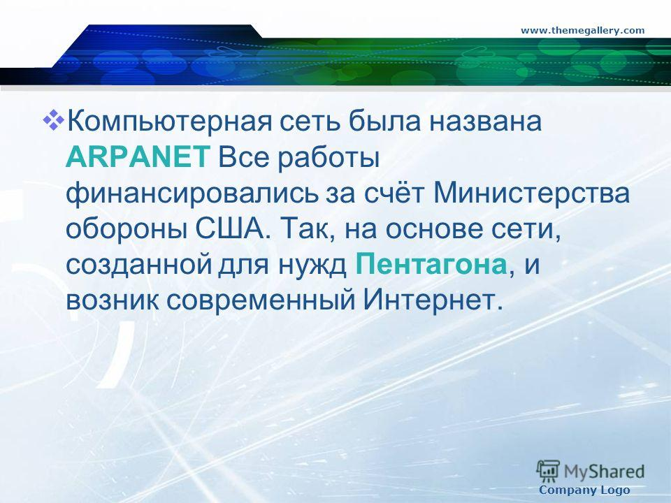 www.themegallery.com Company Logo Компьютерная сеть была названа ARPANET Все работы финансировались за счёт Министерства обороны США. Так, на основе сети, созданной для нужд Пентагона, и возник современный Интернет.