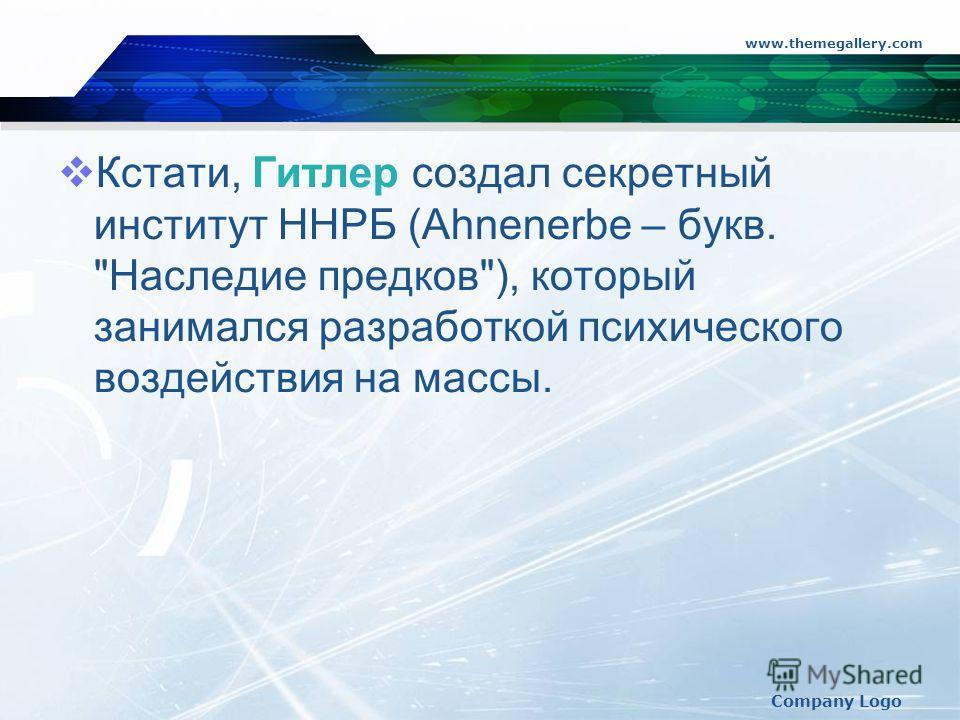 www.themegallery.com Company Logo Кстати, Гитлер создал секретный институт ННРБ (Ahnenerbe – букв. Наследие предков), который занимался разработкой психического воздействия на массы.