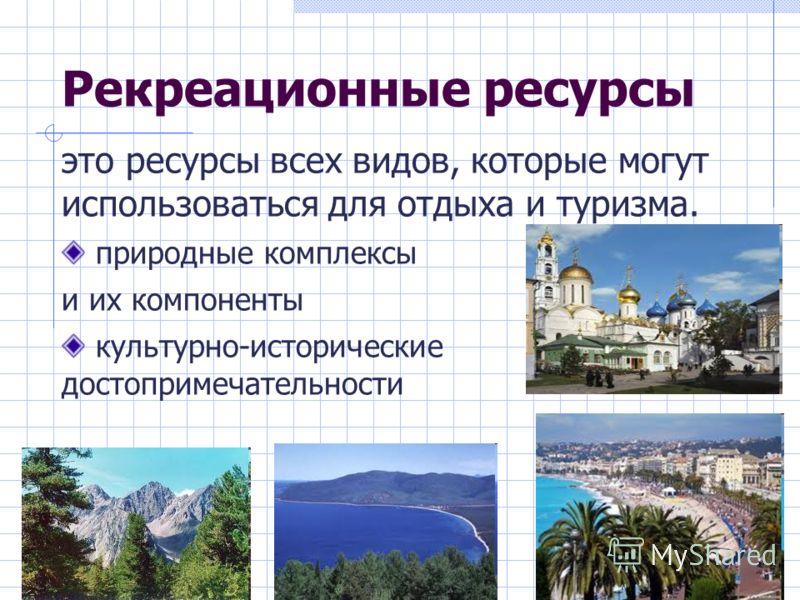 Рекреационные ресурсы это ресурсы всех видов, которые могут использоваться для отдыха и туризма. природные комплексы и их компоненты культурно-исторические достопримечательности