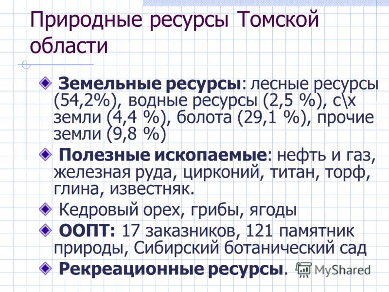Природные ресурсы Томской области Земельные ресурсы: лесные ресурсы (54,2%), водные ресурсы (2,5 %), с\х земли (4,4 %), болота (29,1 %), прочие земли (9,8 %) Полезные ископаемые: нефть и газ, железная руда, цирконий, титан, торф, глина, известняк. Ке