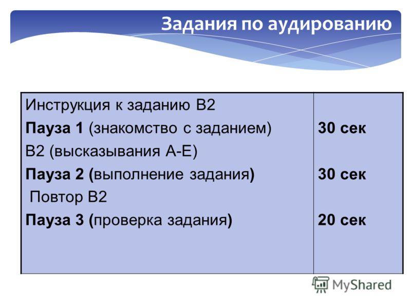 Инструкция к заданию В2 Пауза 1 (знакомство с заданием) В2 (высказывания А-E) Пауза 2 (выполнение задания) Повтор В2 Пауза 3 (проверка задания) 30 сек 20 сек Задания по аудированию