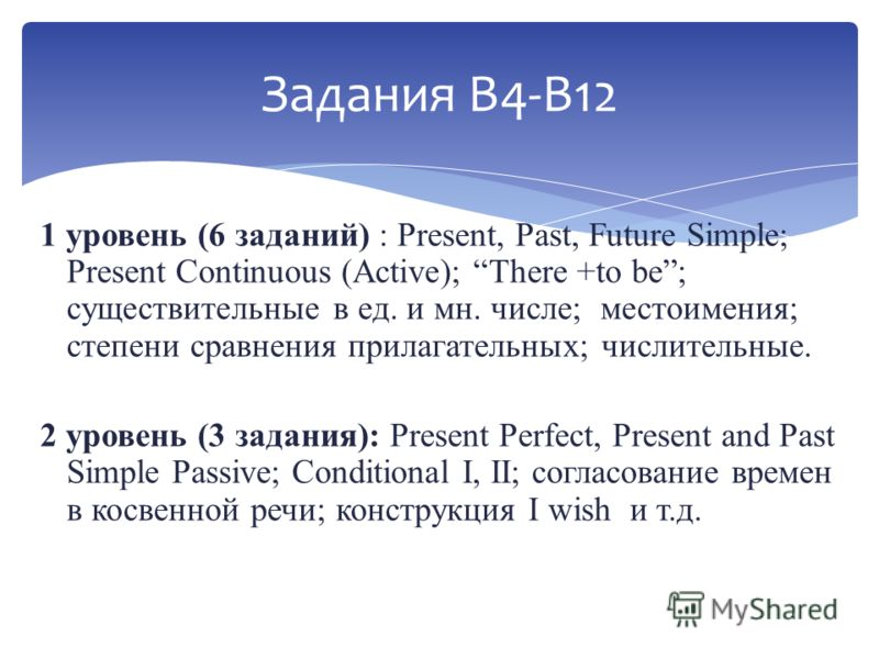 Задания В4-В12 1 уровень (6 заданий) : Present, Past, Future Simple; Present Continuous (Active); There +to be; существительные в ед. и мн. числе; местоимения; степени сравнения прилагательных; числительные. 2 уровень (3 задания): Present Perfect, Pr