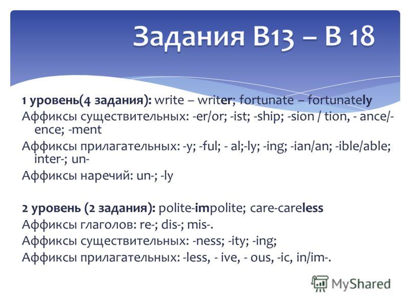 1 уровень(4 задания): write – writer; fortunate – fortunately Аффиксы существительных: -er/or; -ist; -ship; -sion / tion, - ance/- ence; -ment Аффиксы прилагательных: -y; -ful; - al;-ly; -ing; -ian/an; -ible/able; inter-; un- Аффиксы наречий: un-; -l