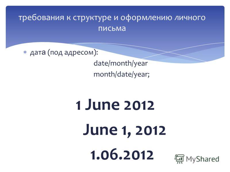 дат а (под адресом): date/month/year month/date/year; 1 June 2012 June 1, 2012 1.06.2012 требования к структуре и оформлению личного письма
