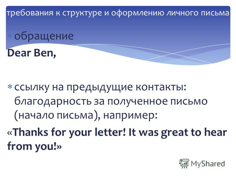 обращение Dear Ben, ссылку на предыдущие контакты: благодарность за полученное письмо (начало письма), например: «Thanks for your letter! It was great to hear from you!»