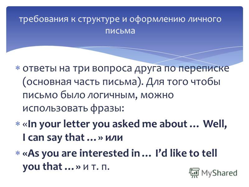 ответы на три вопроса друга по переписке (основная часть письма). Для того чтобы письмо было логичным, можно использовать фразы: «In your letter you asked me about … Well, I can say that …» или «As you are interested in … Id like to tell you that …»