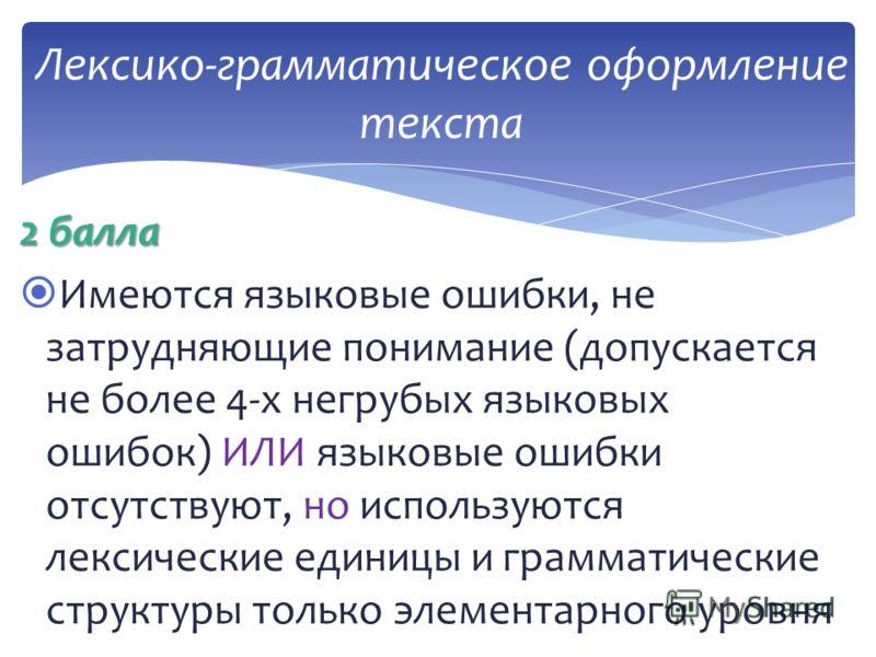 2 балла Имеются языковые ошибки, не затрудняющие понимание (допускается не более 4-х негрубых языковых ошибок) ИЛИ языковые ошибки отсутствуют, но используются лексические единицы и грамматические структуры только элементарного уровня Лексико-граммат