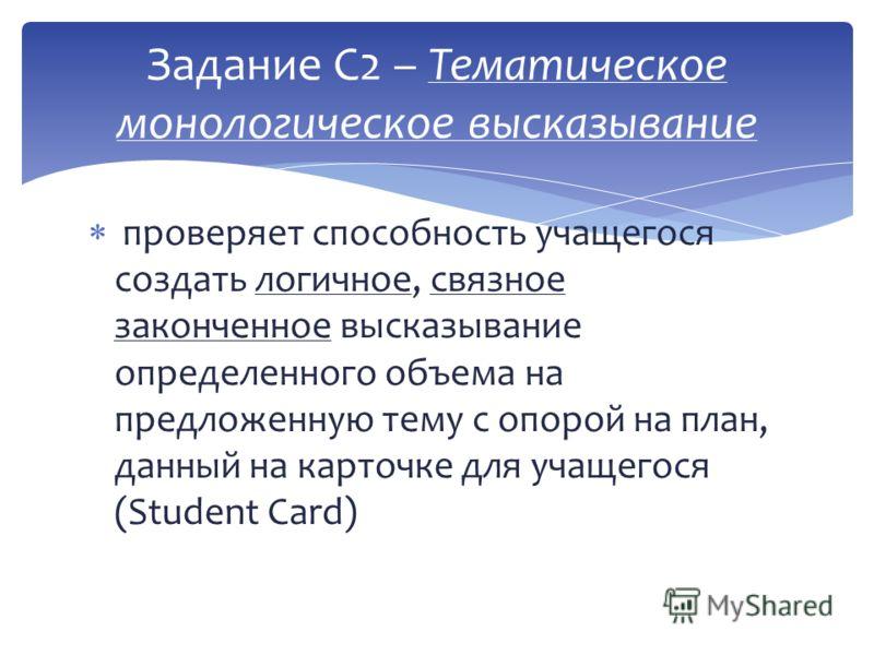 проверяет способность учащегося создать логичное, связное законченное высказывание определенного объема на предложенную тему с опорой на план, данный на карточке для учащегося (Student Card) Задание С2 – Тематическое монологическое высказывание