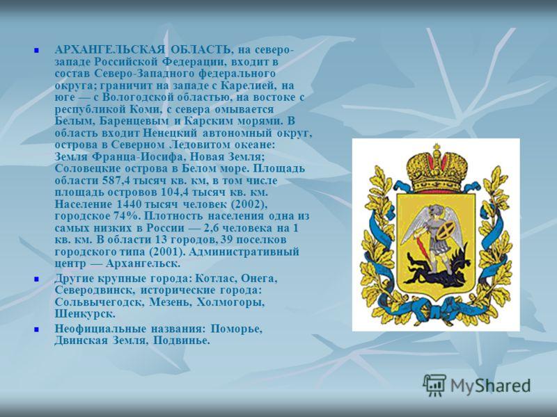 АРХАНГЕЛЬСКАЯ ОБЛАСТЬ, на северо- западе Российской Федерации, входит в состав Северо-Западного федерального округа; граничит на западе с Карелией, на юге с Вологодской областью, на востоке с республикой Коми, с севера омывается Белым, Баренцевым и К