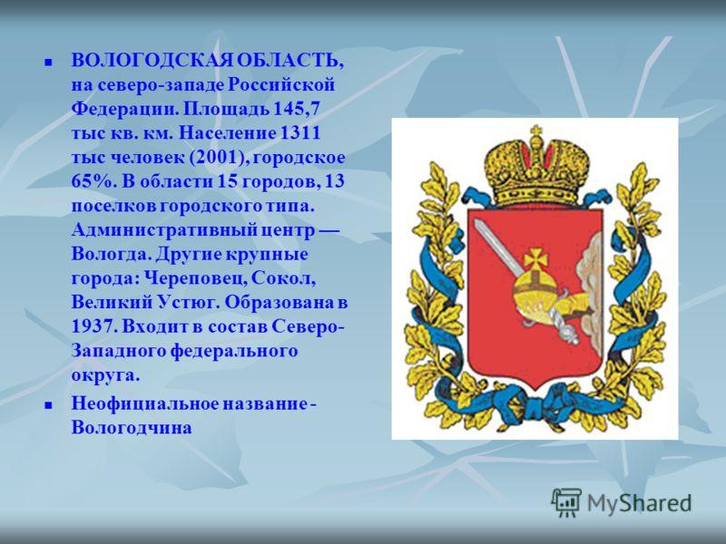 ВОЛОГОДСКАЯ ОБЛАСТЬ, на северо-западе Российской Федерации. Площадь 145,7 тыс кв. км. Население 1311 тыс человек (2001), городское 65%. В области 15 городов, 13 поселков городского типа. Административный центр Вологда. Другие крупные города: Черепове