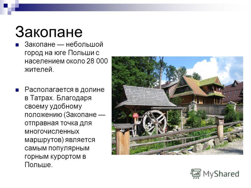 Закопане Закопане небольшой город на юге Польши с населением около 28 000 жителей. Располагается в долине в Татрах. Благодаря своему удобному положению (Закопане отправная точка для многочисленных маршрутов) является самым популярным горным курортом