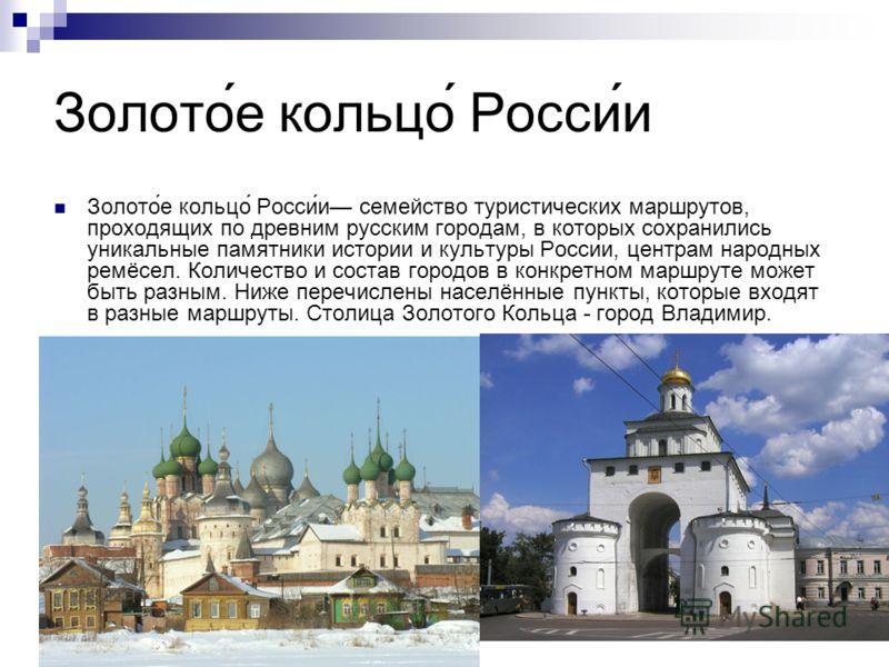 Золото́е кольцо́ Росси́и Золото́е кольцо́ Росси́и семейство туристических маршрутов, проходящих по древним русским городам, в которых сохранились уникальные памятники истории и культуры России, центрам народных ремёсел. Количество и состав городов в