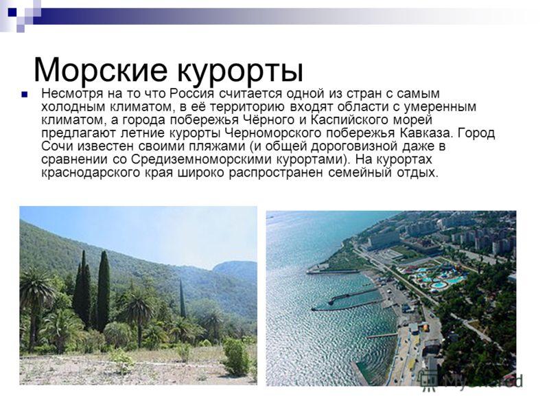 Морские курорты Несмотря на то что Россия считается одной из стран с самым холодным климатом, в её территорию входят области с умеренным климатом, а города побережья Чёрного и Каспийского морей предлагают летние курорты Черноморского побережья Кавказ