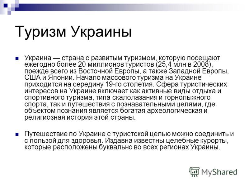 Туризм Украины Украина страна с развитым туризмом, которую посещают ежегодно более 20 миллионов туристов (25,4 млн в 2008), прежде всего из Восточной Европы, а также Западной Европы, США и Японии. Начало массового туризма на Украине приходится на сер