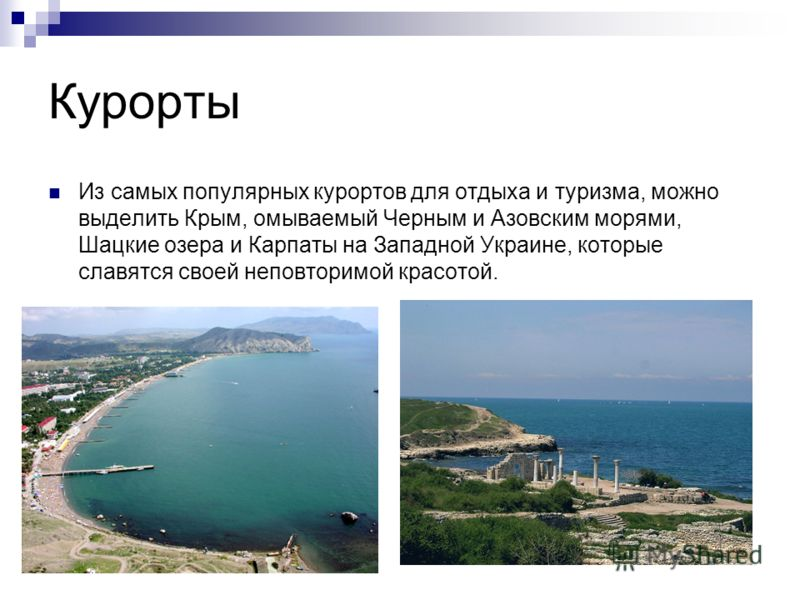 Курорты Из самых популярных курортов для отдыха и туризма, можно выделить Крым, омываемый Черным и Азовским морями, Шацкие озера и Карпаты на Западной Украине, которые славятся своей неповторимой красотой.